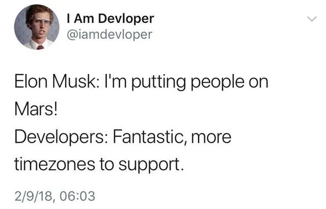 "Elon Musk: ""I'm putting people on Mars!"", Developers: ""Fantastic, moretimezones to support""."