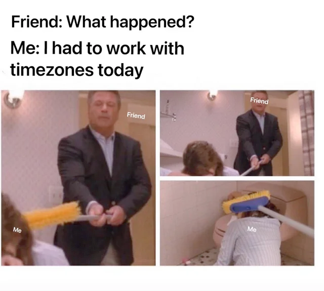 """Friend: """"What happened?"""", Me: """"I had to work with timezonestoday""""."""